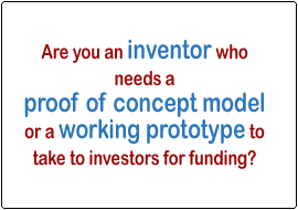 Are you an inventor who needs a proof of concept model or a working prototype to take to investors for funding?