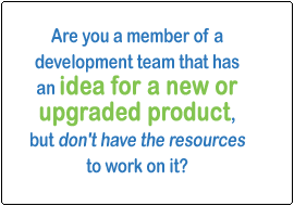 Are you a member of a development team that has an idea for a new or upgraded product, but don't have the resources to work on it?