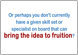 Or perhaps you don't currently have a given skill set or specialist on board that can bring the idea to fruition?
