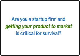 Are you a startup firm and getting your product to market is critical for survival?