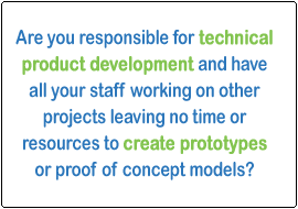 Are you responsible for technical product development and have all your staff working on their projects leaving no time or resources to create prototypes or proof of concept models?